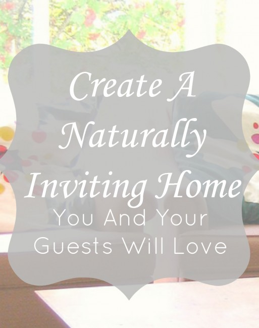 How to create a naturally inviting home that you and your guests will love.