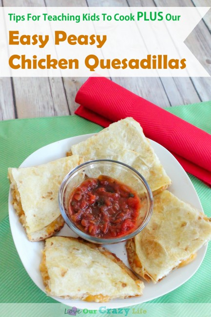 Tips for teaching your kids to cook, plus an easy peasy chicken quesadilla recipe to make with your little ones